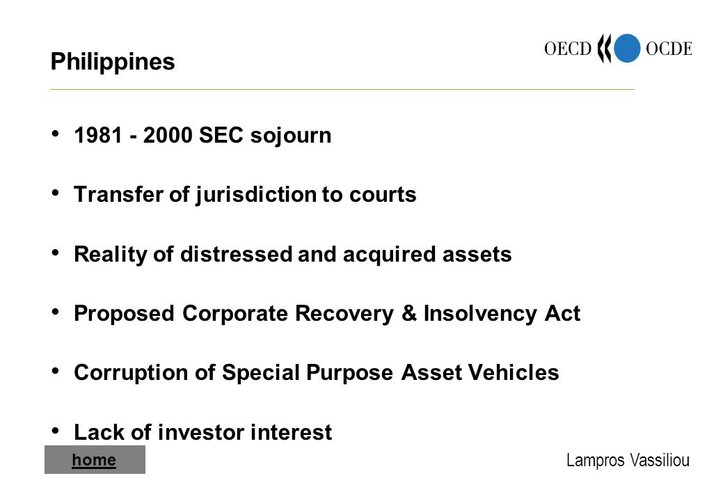 Lampros Vassiliou Philippines 1981 - 2000 SEC sojourn Transfer of jurisdiction to courts Reality of distressed and acquired assets Proposed Corporate Recovery & Insolvency Act Corruption of Special Purpose Asset Vehicles Lack of investor interest home
