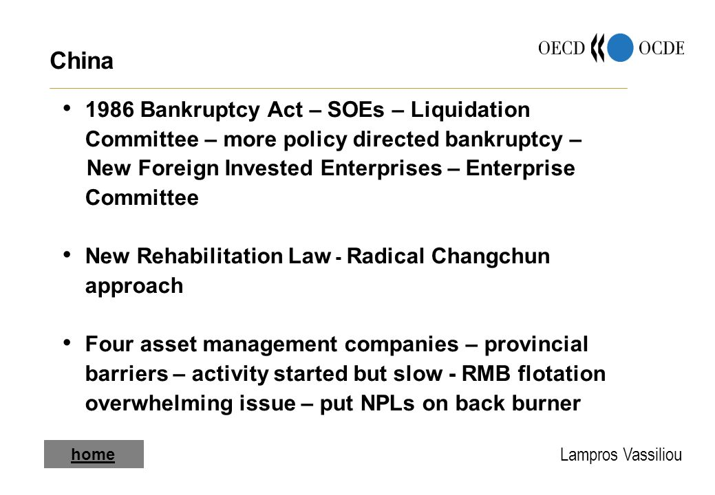Lampros Vassiliou China 1986 Bankruptcy Act – SOEs – Liquidation Committee – more policy directed bankruptcy – New Foreign Invested Enterprises – Enterprise Committee New Rehabilitation Law - Radical Changchun approach Four asset management companies – provincial barriers – activity started but slow - RMB flotation overwhelming issue – put NPLs on back burner home