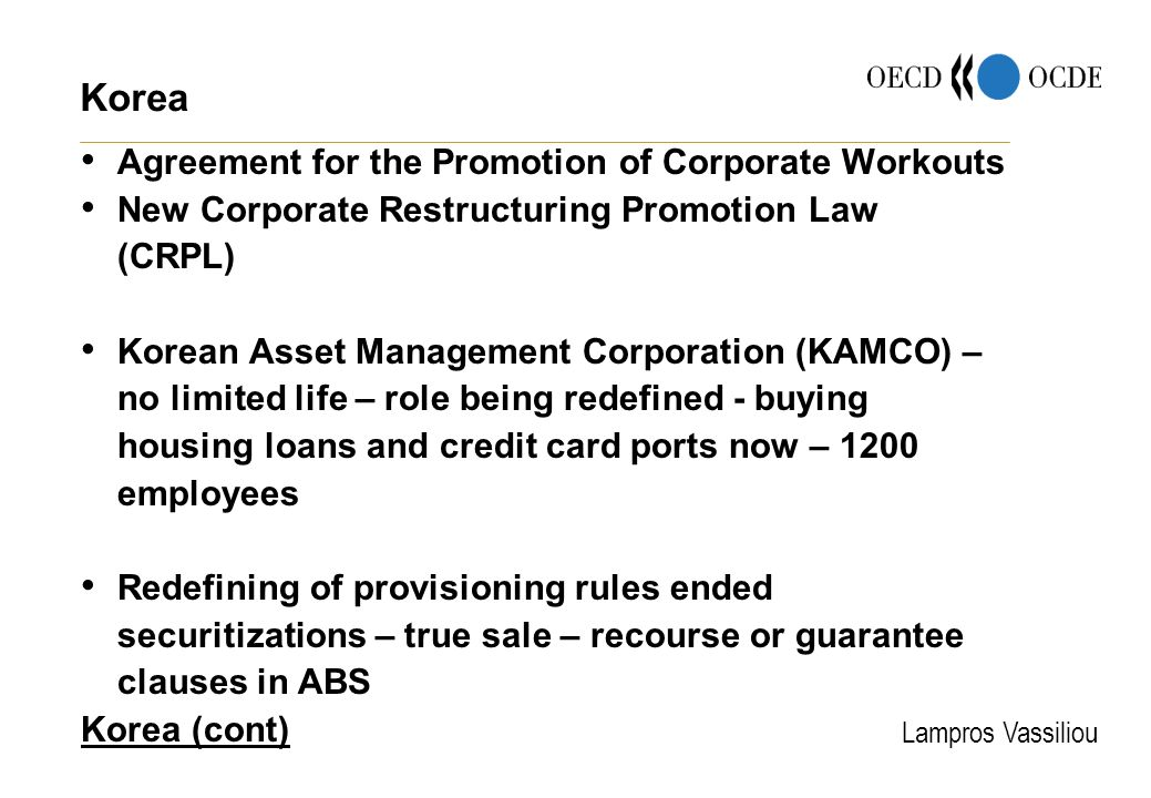 Lampros Vassiliou Korea Agreement for the Promotion of Corporate Workouts New Corporate Restructuring Promotion Law (CRPL) Korean Asset Management Corporation (KAMCO) – no limited life – role being redefined - buying housing loans and credit card ports now – 1200 employees Redefining of provisioning rules ended securitizations – true sale – recourse or guarantee clauses in ABS Korea (cont)