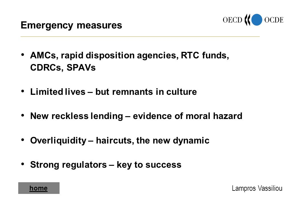 Lampros Vassiliou home Emergency measures AMCs, rapid disposition agencies, RTC funds, CDRCs, SPAVs Limited lives – but remnants in culture New reckless lending – evidence of moral hazard Overliquidity – haircuts, the new dynamic Strong regulators – key to success