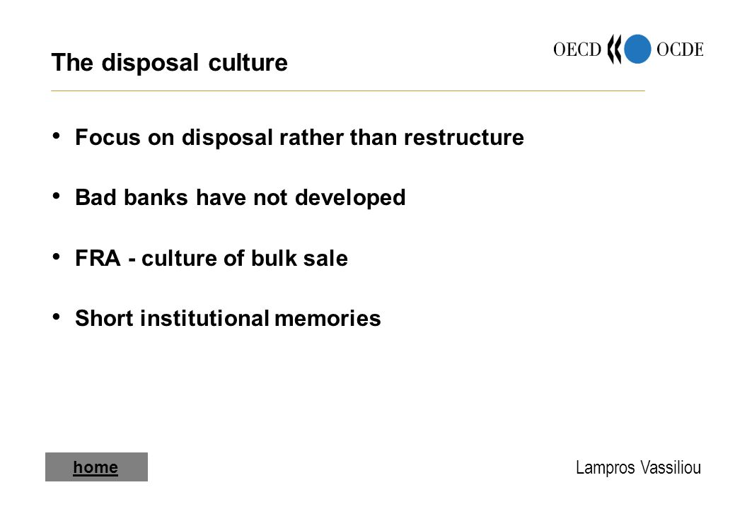 Lampros Vassiliou The disposal culture Focus on disposal rather than restructure Bad banks have not developed FRA - culture of bulk sale Short institutional memories home