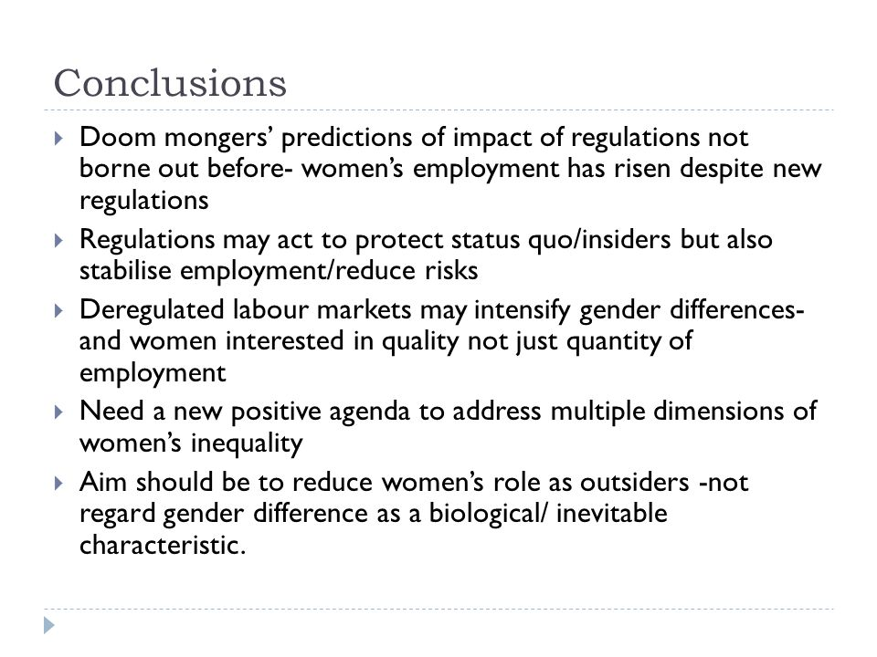 Conclusions Doom mongers predictions of impact of regulations not borne out before- womens employment has risen despite new regulations Regulations may act to protect status quo/insiders but also stabilise employment/reduce risks Deregulated labour markets may intensify gender differences- and women interested in quality not just quantity of employment Need a new positive agenda to address multiple dimensions of womens inequality Aim should be to reduce womens role as outsiders -not regard gender difference as a biological/ inevitable characteristic.