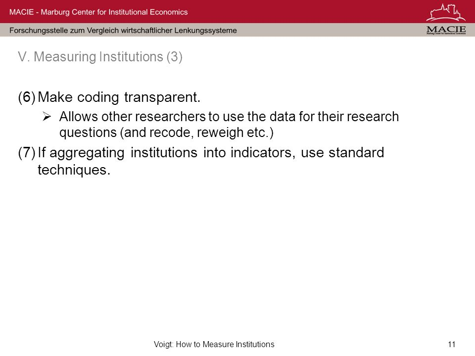 Voigt: How to Measure Institutions11 V. Measuring Institutions (3) (6)Make coding transparent. Allows other researchers to use the data for their rese