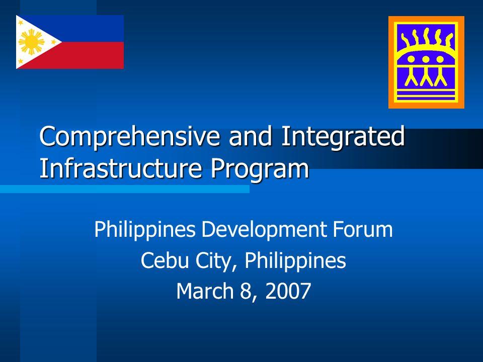 Comprehensive and Integrated Infrastructure Program Philippines Development Forum Cebu City, Philippines March 8, 2007