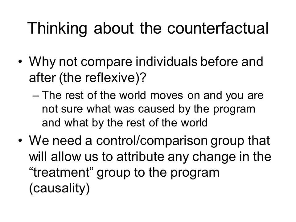 Thinking about the counterfactual Why not compare individuals before and after (the reflexive)? –The rest of the world moves on and you are not sure w
