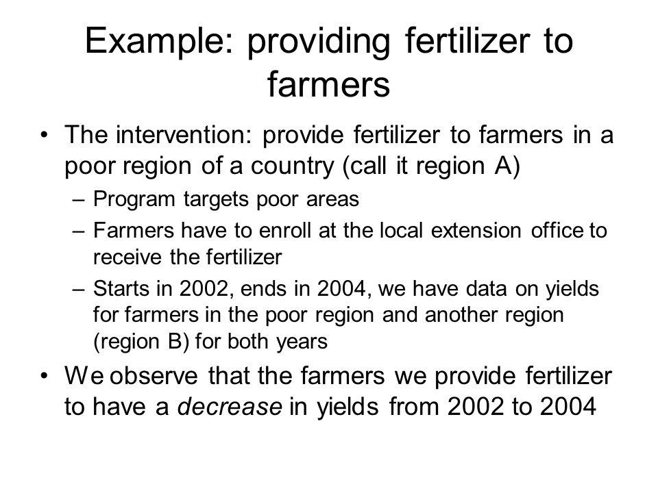 Example: providing fertilizer to farmers The intervention: provide fertilizer to farmers in a poor region of a country (call it region A) –Program tar