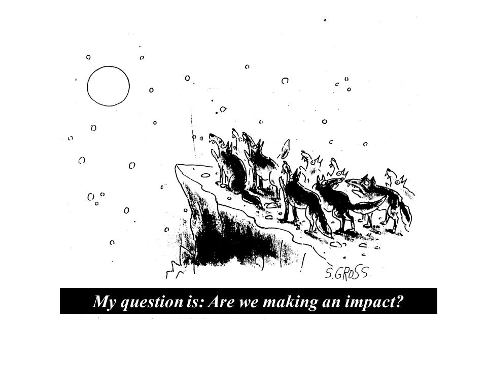 My question is: Are we making an impact?