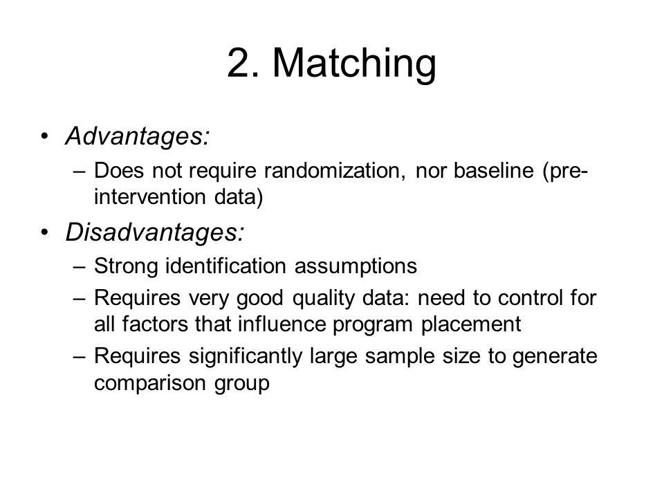 2. Matching Advantages: –Does not require randomization, nor baseline (pre- intervention data) Disadvantages: –Strong identification assumptions –Requ