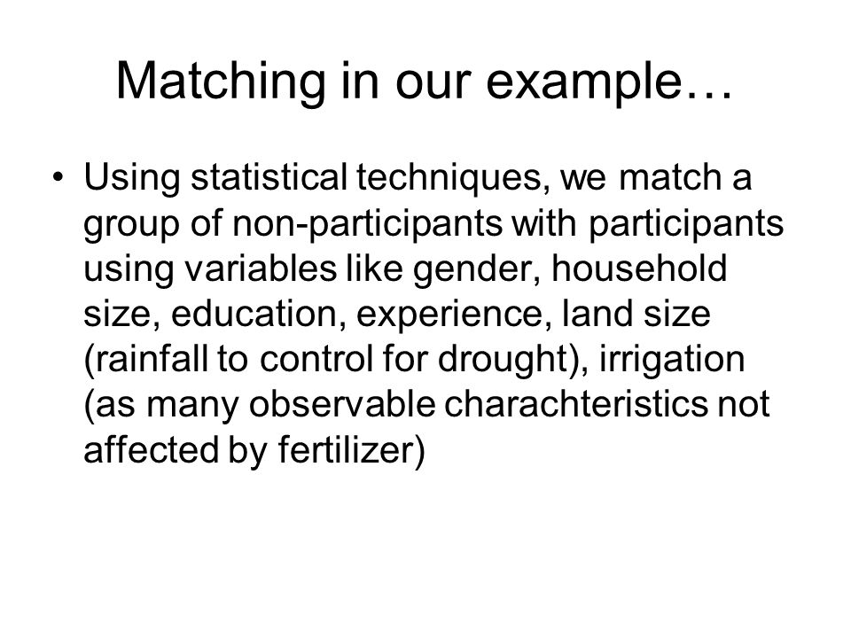 Matching in our example… Using statistical techniques, we match a group of non-participants with participants using variables like gender, household s