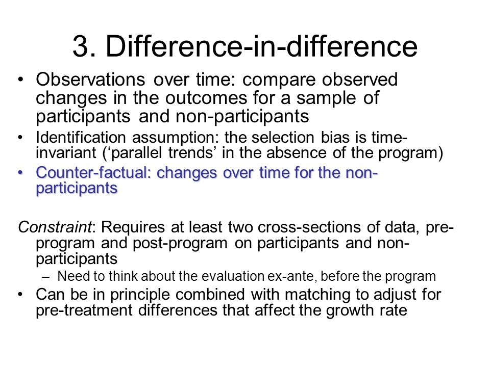 3. Difference-in-difference Observations over time: compare observed changes in the outcomes for a sample of participants and non-participants Identif