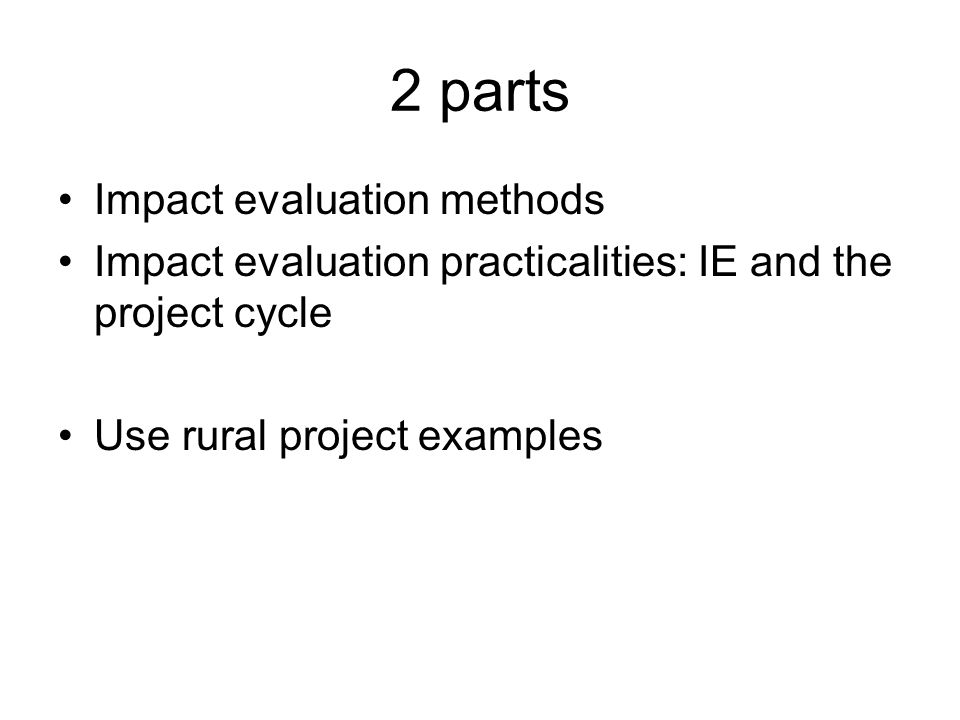 2 parts Impact evaluation methods Impact evaluation practicalities: IE and the project cycle Use rural project examples