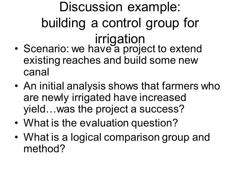 Discussion example: building a control group for irrigation Scenario: we have a project to extend existing reaches and build some new canal An initial