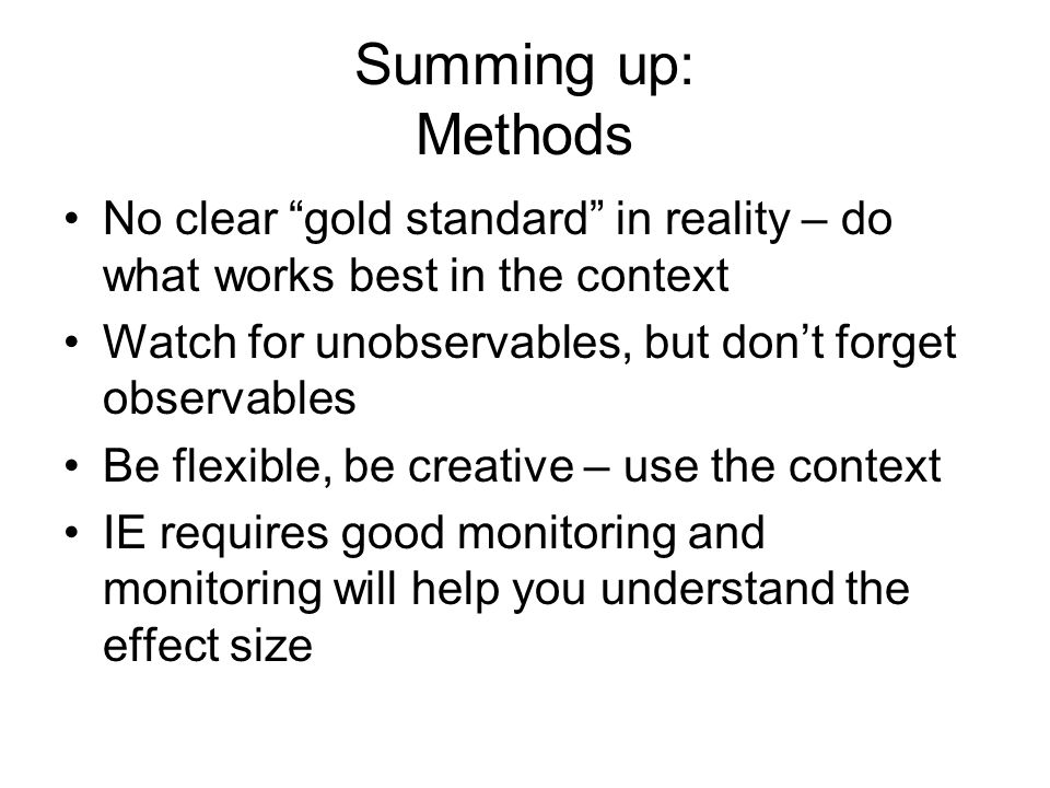 Summing up: Methods No clear gold standard in reality – do what works best in the context Watch for unobservables, but dont forget observables Be flex