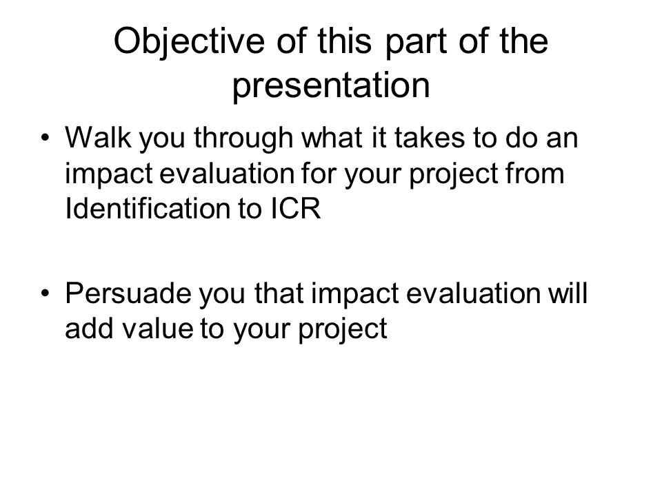 Objective of this part of the presentation Walk you through what it takes to do an impact evaluation for your project from Identification to ICR Persu