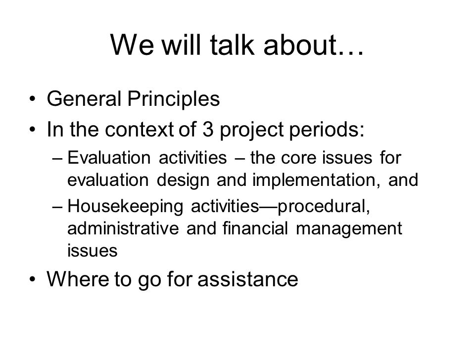 We will talk about… General Principles In the context of 3 project periods: –Evaluation activities – the core issues for evaluation design and impleme