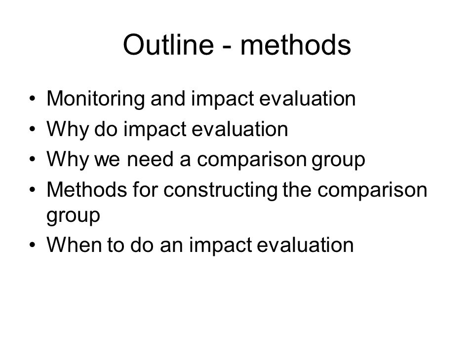 Outline - methods Monitoring and impact evaluation Why do impact evaluation Why we need a comparison group Methods for constructing the comparison gro