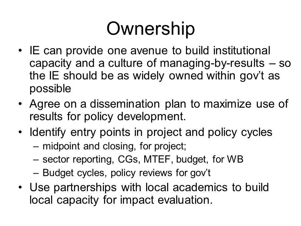 Ownership IE can provide one avenue to build institutional capacity and a culture of managing-by-results – so the IE should be as widely owned within