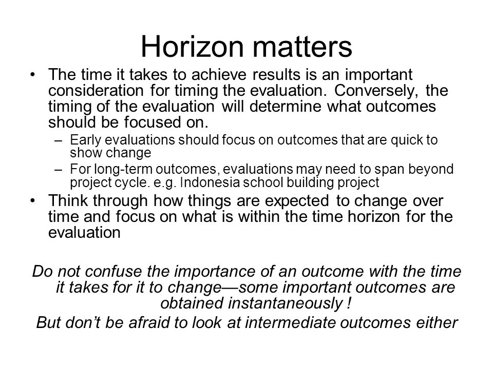 Horizon matters The time it takes to achieve results is an important consideration for timing the evaluation. Conversely, the timing of the evaluation