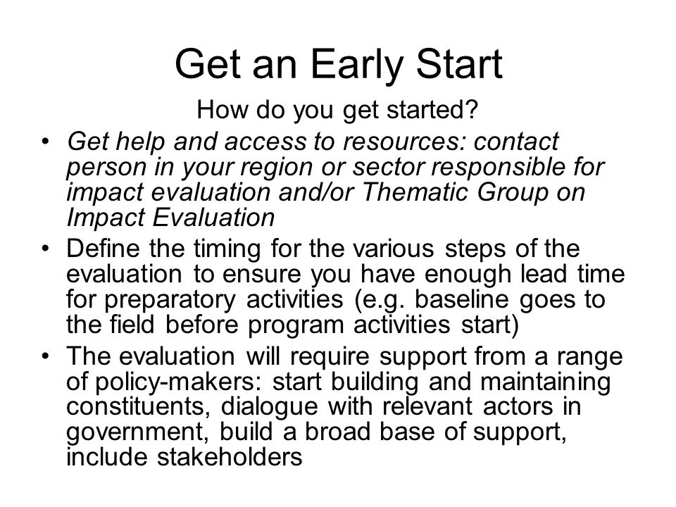 Get an Early Start How do you get started? Get help and access to resources: contact person in your region or sector responsible for impact evaluation