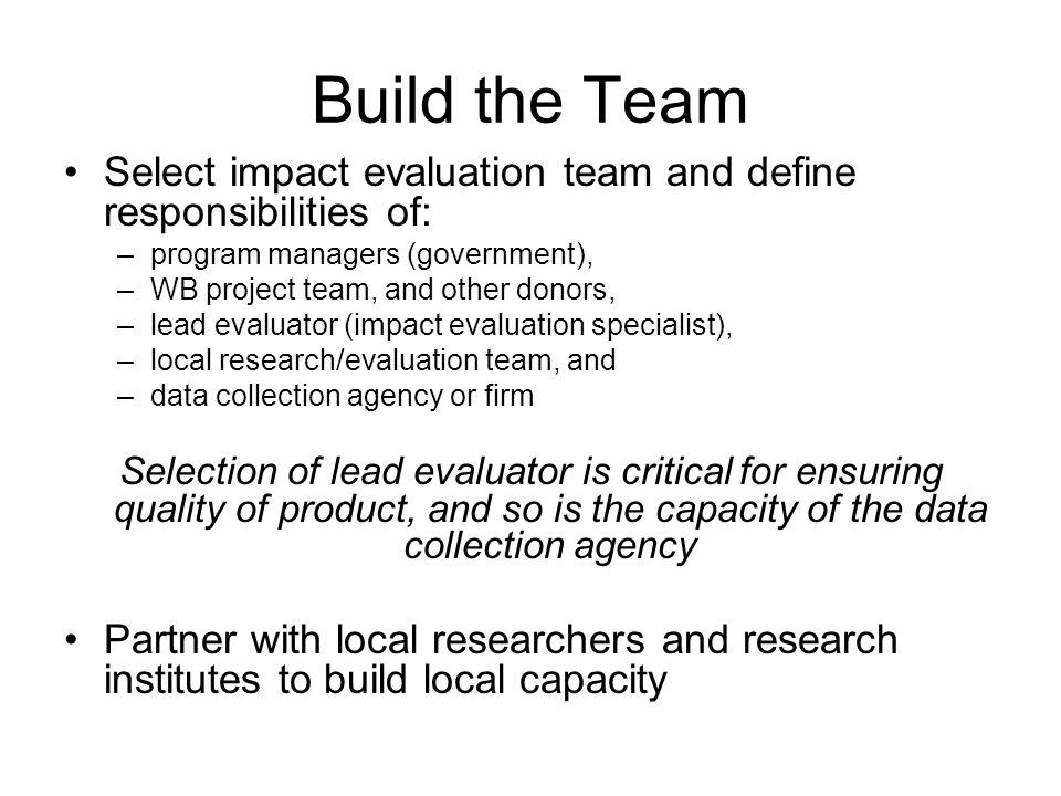 Build the Team Select impact evaluation team and define responsibilities of: –program managers (government), –WB project team, and other donors, –lead