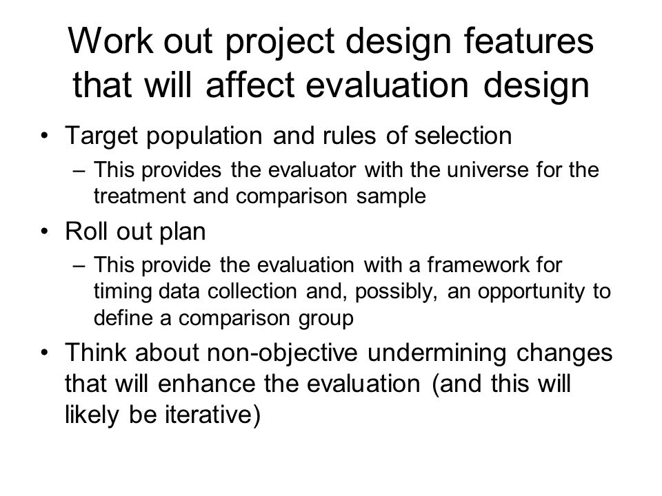 Work out project design features that will affect evaluation design Target population and rules of selection –This provides the evaluator with the uni
