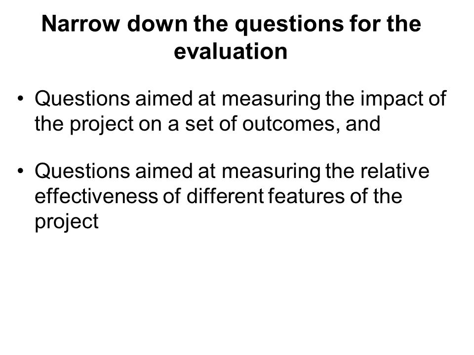 Narrow down the questions for the evaluation Questions aimed at measuring the impact of the project on a set of outcomes, and Questions aimed at measu