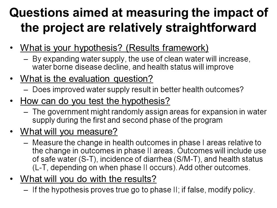 What is your hypothesis? (Results framework) –By expanding water supply, the use of clean water will increase, water borne disease decline, and health