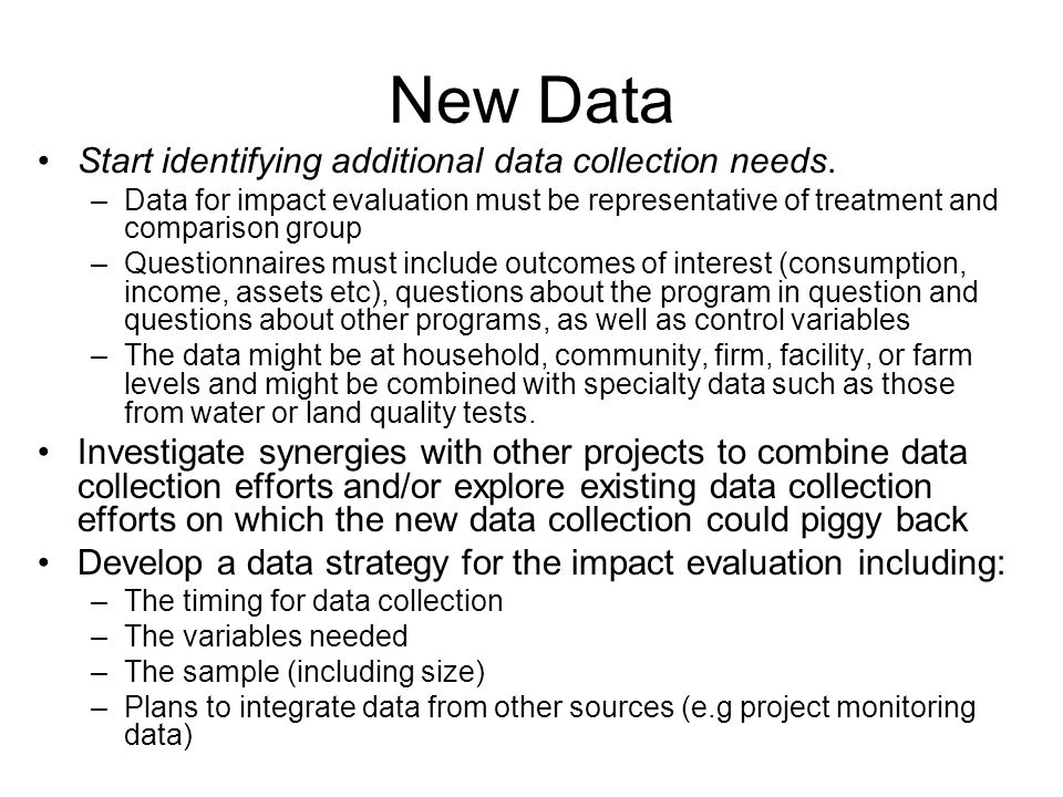 New Data Start identifying additional data collection needs. –Data for impact evaluation must be representative of treatment and comparison group –Que