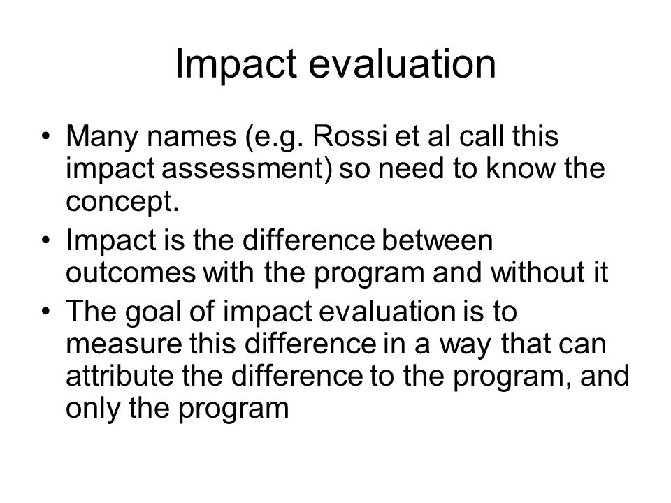 Impact evaluation Many names (e.g. Rossi et al call this impact assessment) so need to know the concept. Impact is the difference between outcomes wit