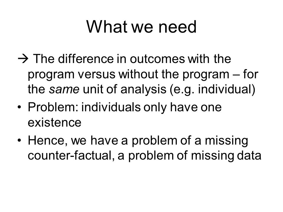 What we need The difference in outcomes with the program versus without the program – for the same unit of analysis (e.g. individual) Problem: individ