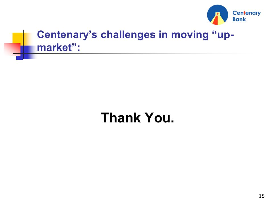 18 Centenarys challenges in moving up- market: Thank You.
