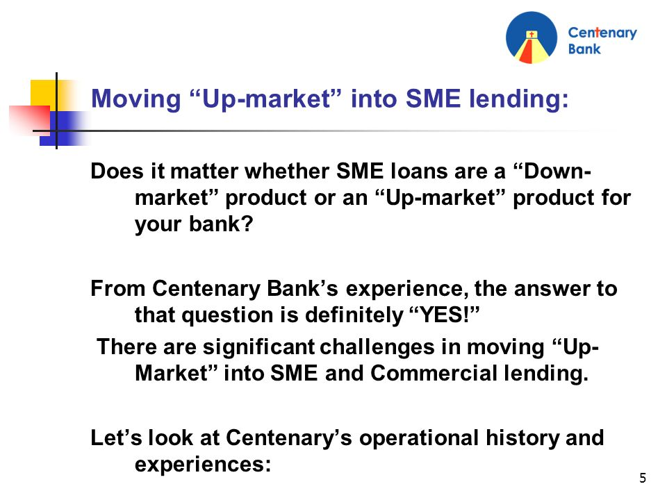 5 Moving Up-market into SME lending: Does it matter whether SME loans are a Down- market product or an Up-market product for your bank? From Centenary