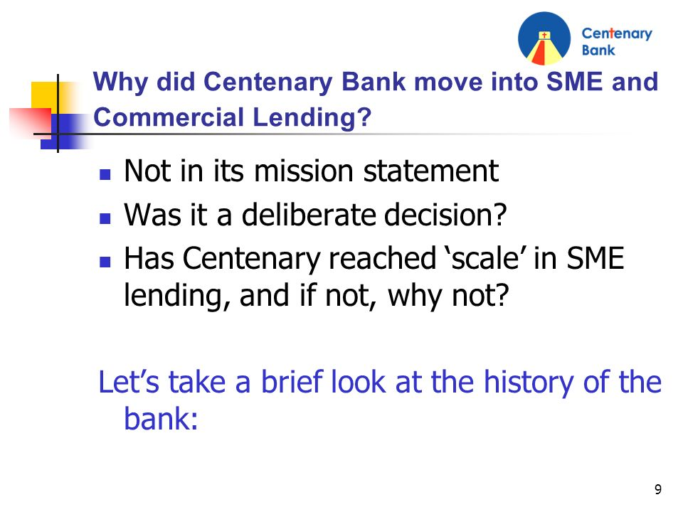 9 Why did Centenary Bank move into SME and Commercial Lending? Not in its mission statement Was it a deliberate decision? Has Centenary reached scale