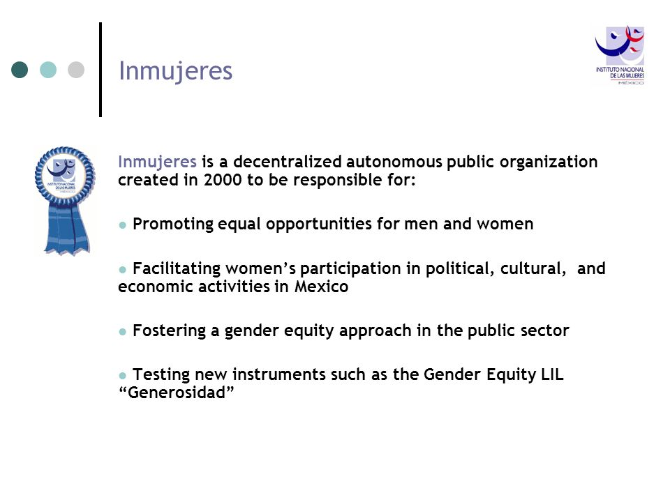 Inmujeres Inmujeres is a decentralized autonomous public organization created in 2000 to be responsible for: Promoting equal opportunities for men and
