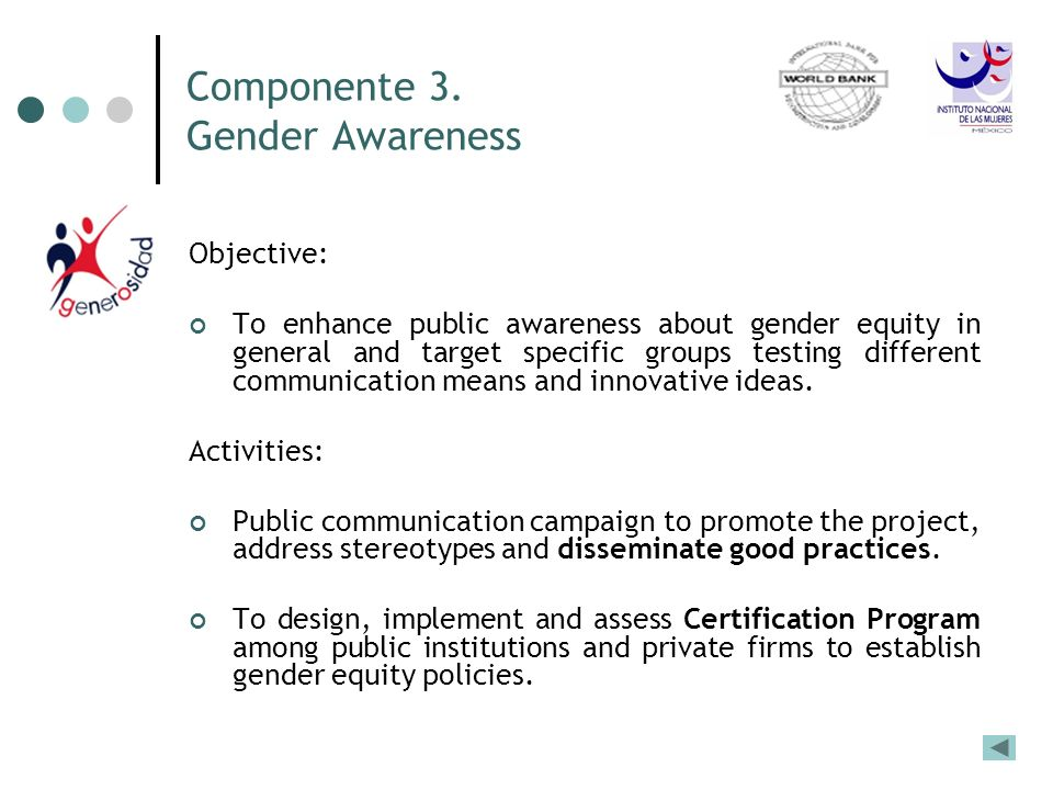Componente 3. Gender Awareness Objective: To enhance public awareness about gender equity in general and target specific groups testing different comm