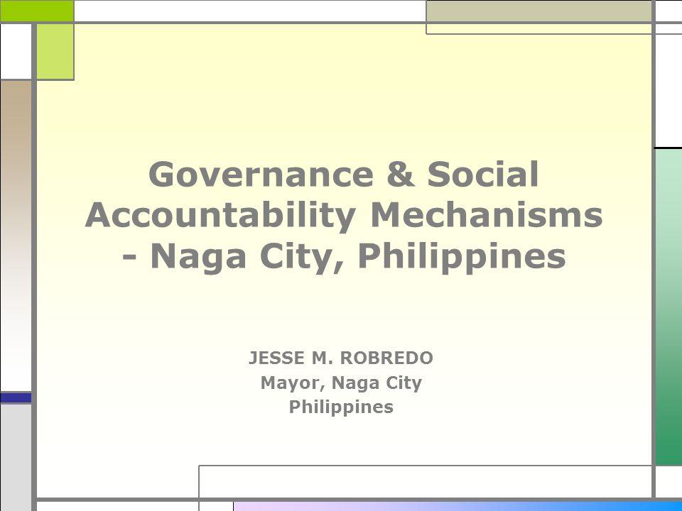 Governance & Social Accountability Mechanisms - Naga City, Philippines JESSE M. ROBREDO Mayor, Naga City Philippines