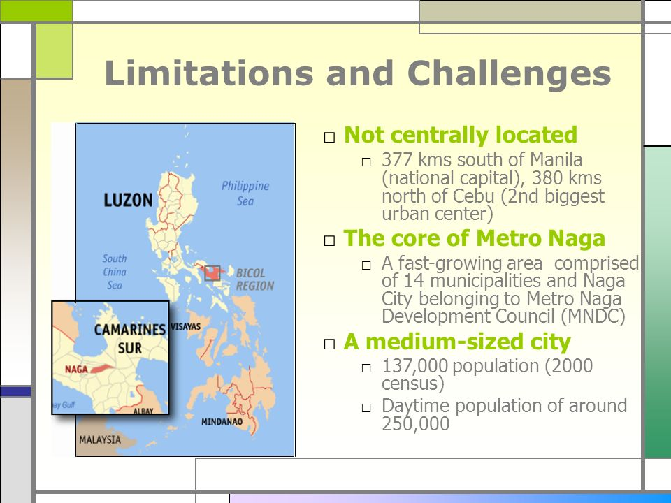 Limitations and Challenges Not centrally located 377 kms south of Manila (national capital), 380 kms north of Cebu (2nd biggest urban center) The core