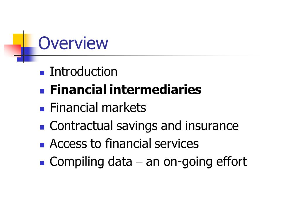 Overview Introduction Financial intermediaries Financial markets Contractual savings and insurance Access to financial services Compiling data – an on