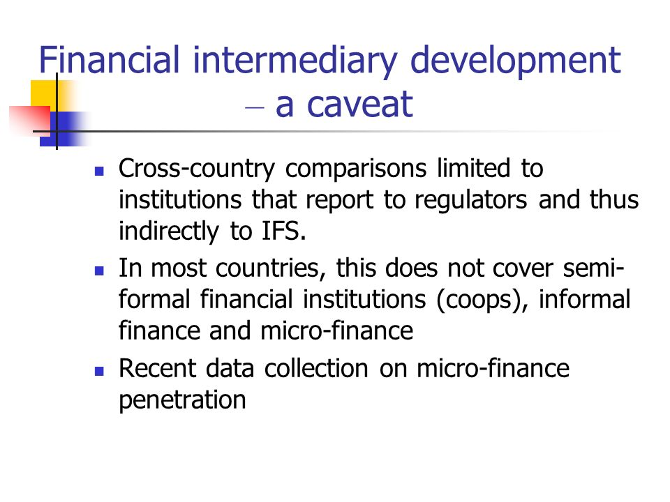 Financial intermediary development – a caveat Cross-country comparisons limited to institutions that report to regulators and thus indirectly to IFS.