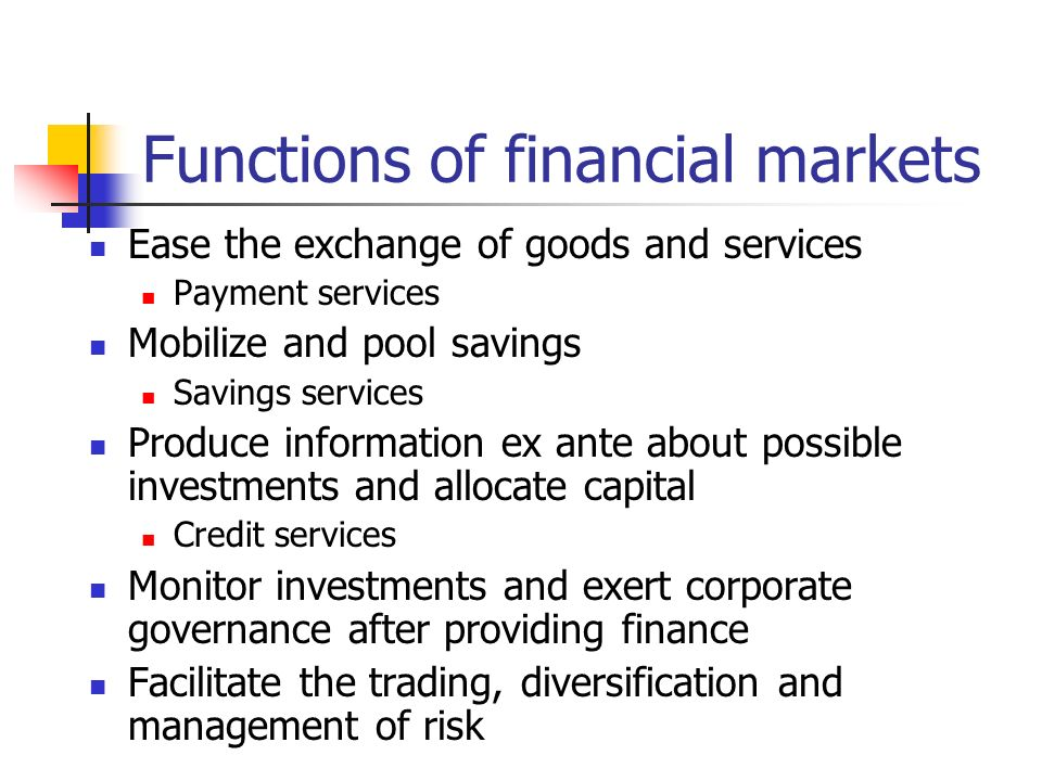 Functions of financial markets Ease the exchange of goods and services Payment services Mobilize and pool savings Savings services Produce information