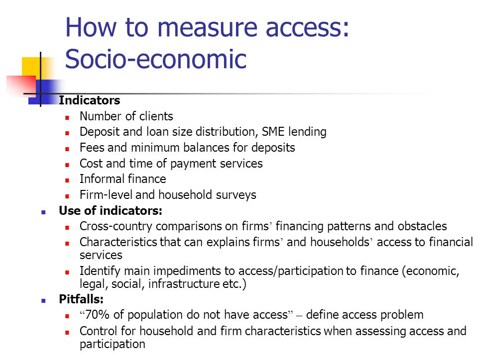 How to measure access: Socio-economic Indicators Number of clients Deposit and loan size distribution, SME lending Fees and minimum balances for depos
