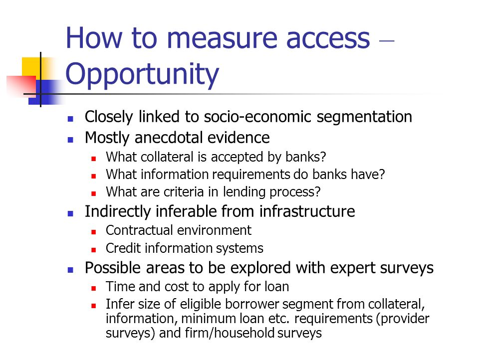 How to measure access – Opportunity Closely linked to socio-economic segmentation Mostly anecdotal evidence What collateral is accepted by banks? What