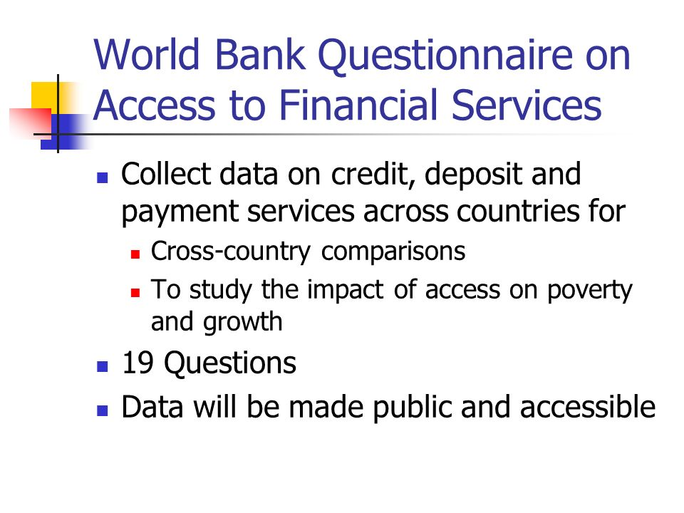 World Bank Questionnaire on Access to Financial Services Collect data on credit, deposit and payment services across countries for Cross-country compa