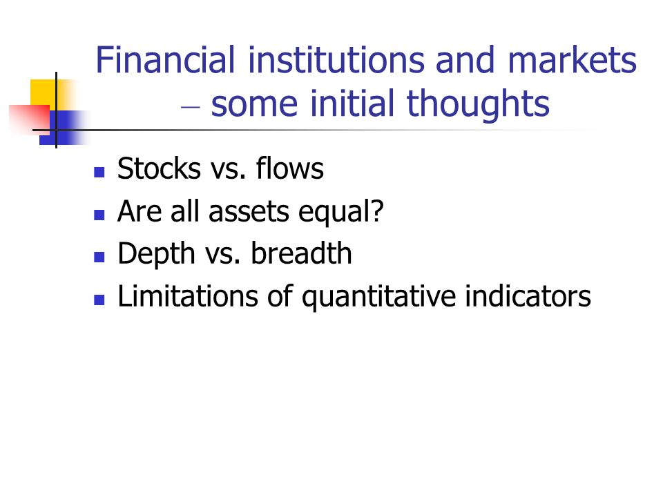 Financial institutions and markets – some initial thoughts Stocks vs. flows Are all assets equal? Depth vs. breadth Limitations of quantitative indica