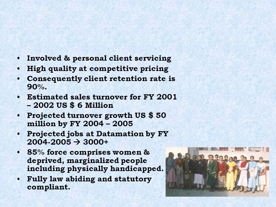Involved & personal client servicing High quality at competitive pricing Consequently client retention rate is 90%. Estimated sales turnover for FY 20