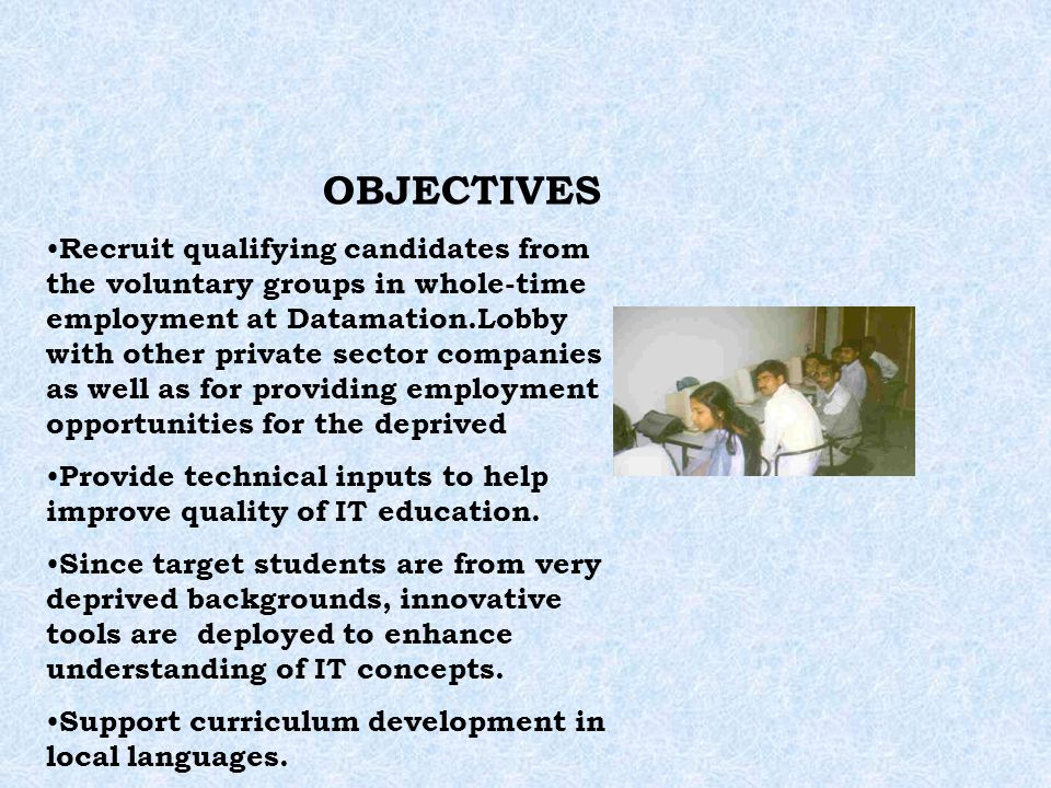 OBJECTIVES Recruit qualifying candidates from the voluntary groups in whole-time employment at Datamation.Lobby with other private sector companies as well as for providing employment opportunities for the deprived Provide technical inputs to help improve quality of IT education.