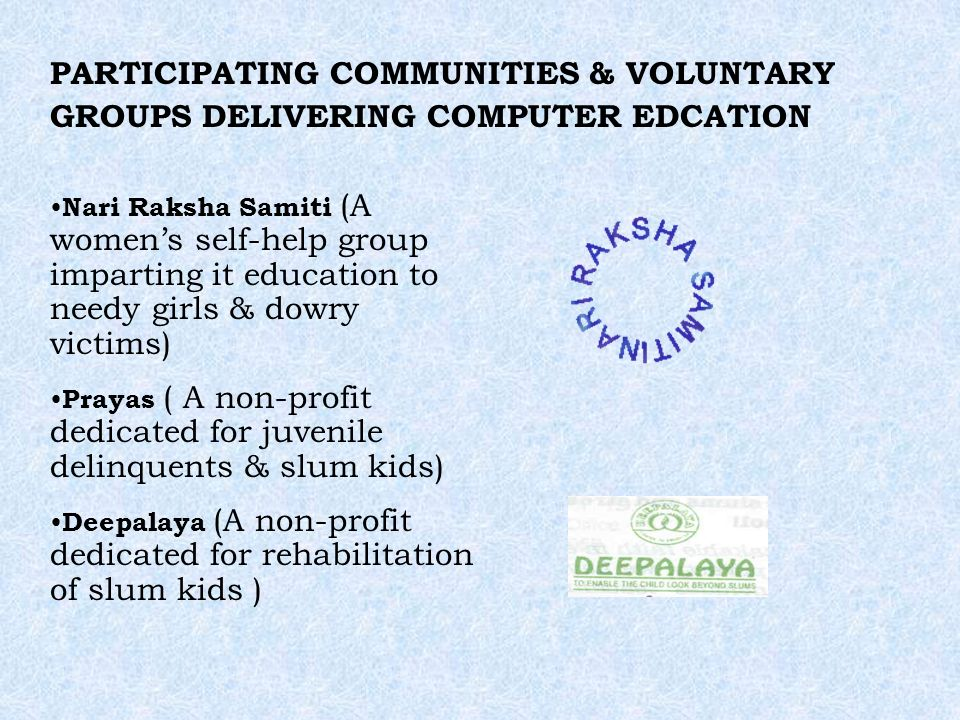 PARTICIPATING COMMUNITIES & VOLUNTARY GROUPS DELIVERING COMPUTER EDCATION Nari Raksha Samiti (A womens self-help group imparting it education to needy girls & dowry victims) Prayas ( A non-profit dedicated for juvenile delinquents & slum kids) Deepalaya (A non-profit dedicated for rehabilitation of slum kids )