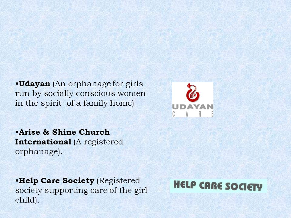 Udayan (An orphanage for girls run by socially conscious women in the spirit of a family home) Arise & Shine Church International (A registered orphan