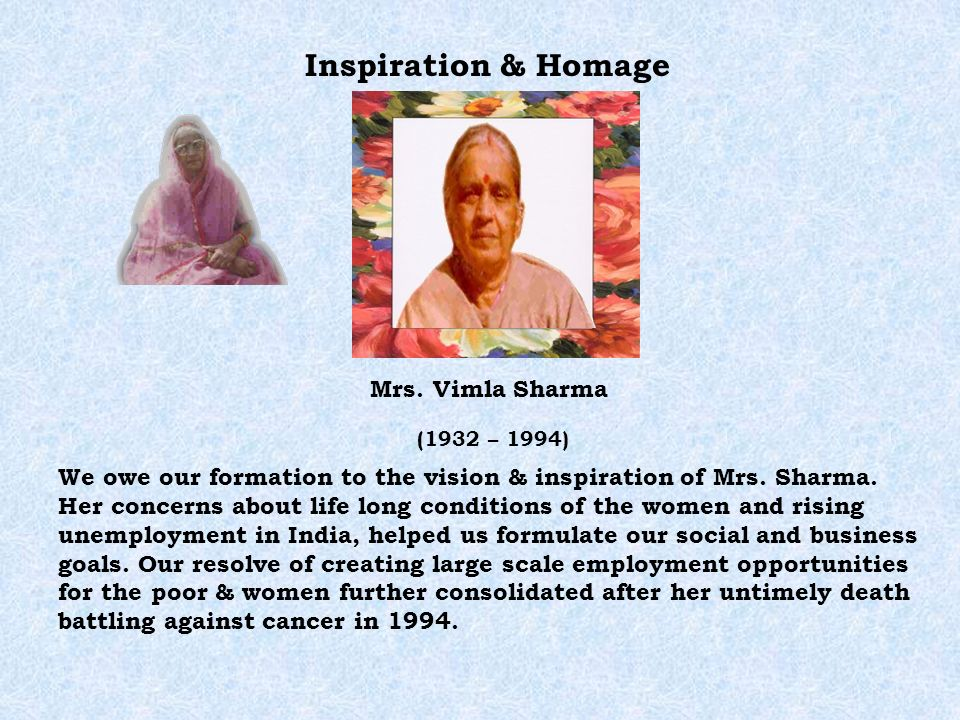 Inspiration & Homage Mrs. Vimla Sharma (1932 – 1994) We owe our formation to the vision & inspiration of Mrs. Sharma. Her concerns about life long con