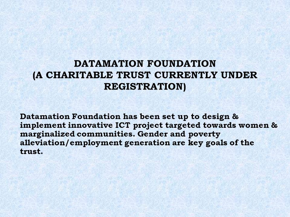 DATAMATION FOUNDATION (A CHARITABLE TRUST CURRENTLY UNDER REGISTRATION) Datamation Foundation has been set up to design & implement innovative ICT project targeted towards women & marginalized communities.
